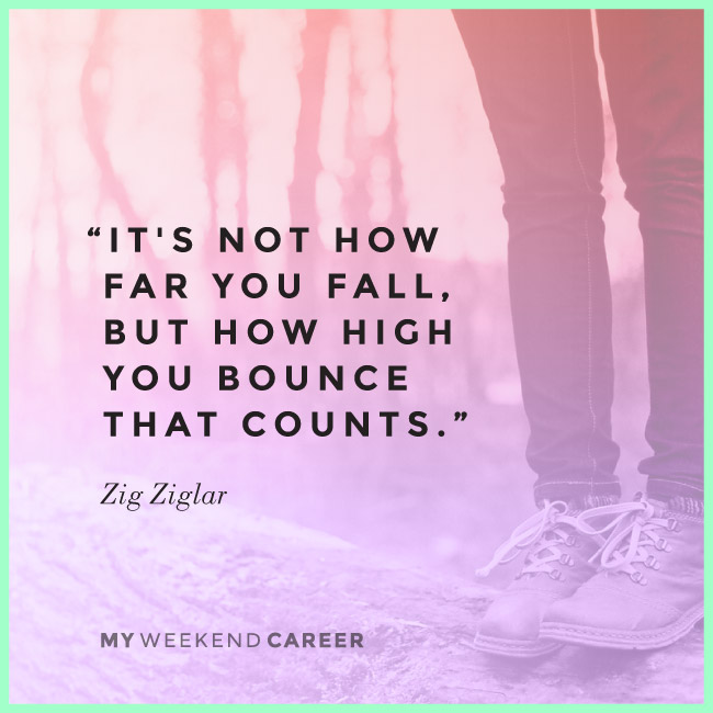 """It's not how far you fall, but how high you bounce that counts"" See more at www.myweekendcareer.com"